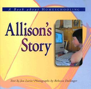 Allisons Story: A Book about Homeschooling  by  Jon Lurie