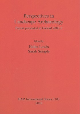 Perspectives in Landscape Archaeology: Papers Presented at Oxford 2003-5 Helen Lewis