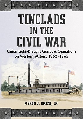 Tinclads in the Civil War: Union Light-Draught Gunboat Operations on Western Waters, 1862-1865 Myron J. Smith Jr.