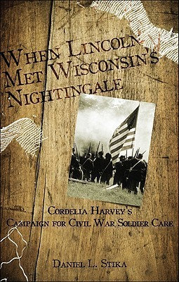 When Lincoln Met Wisconsins Nightingale: Cordelia Harveys Campaign for Civil War Soldier Care  by  Daniel L. Stika