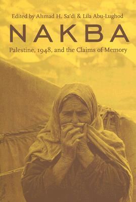 Nakba: Palestine, 1948, and the Claims of Memory Ahmad H. Sadi