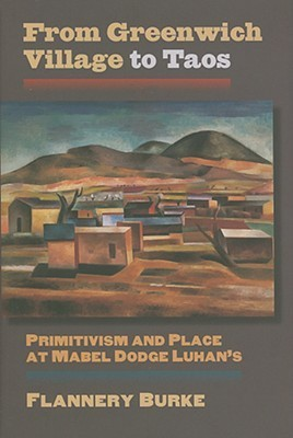 From Greenwich Village to Taos: Primitivism and Place at Mabel Dodge Luhans  by  Flannery Burke
