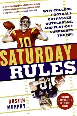 Saturday Rules: Why College Football Outpasses, Outclasses, and Flat-Out Surpasses the NFL  by  Austin Murphy