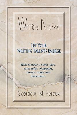Write Now! Let Your Writing Talents Emerge  by  George A.M. Heroux