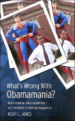 Whats Wrong with Obamamania?: Black America, Black Leadership, and the Death of Political Imagination Ricky L. Jones