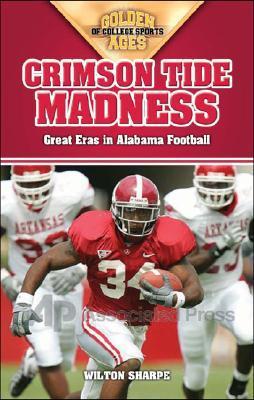 Crimson Tide Madness: Great Eras in Alabama Football  by  Wilton Sharpe