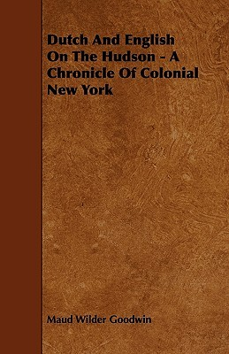 Dutch and English on the Hudson - A Chronicle of Colonial New York Maud Wilder Goodwin