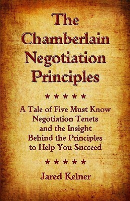 The Chamberlain Negotiation Principles: A Tale of Five Must Know Negotiation Tenets and the Insight Behind the Principles to Help You Succeed  by  Jared Kelner