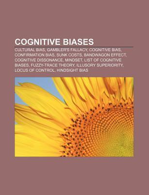 Cognitive Biases: Cultural Bias, Gamblers Fallacy, Cognitive Bias, Confirmation Bias, Sunk Costs, Bandwagon Effect, Cognitive Dissonanc  by  Source Wikipedia