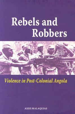 Rebels and Robbers: Violence in Post-Colonial Angola  by  Assis Malaquias