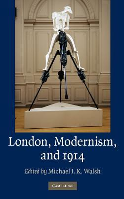 London, Modernism, And 1914 Michael J.K. Walsh