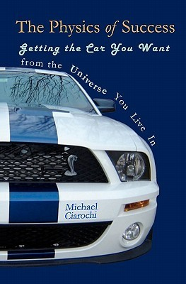 The Physics of Success: Getting the Car You Want from the Universe You Live in Michael Ciarochi