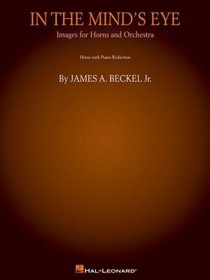 In the Minds Eye: Images for Horns and Orchestra (Piano Reduction): Horn Quartet or Quintet James A. Beckel Jr.