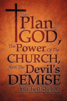 The Plan of God, the Power of the Church, and the Devils Demise  by  Mitchell Shelton