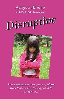 Disruptive: How I Triumphed Over Years of Abuse from Those Who Were Supposed to Protect Me  by  Angela Bayley