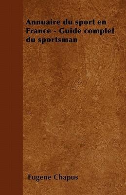 Annuaire Du Sport En France - Guide Complet Du Sportsman  by  Eugene Chapus
