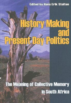 History Making and Present Day Politics: The Meaning of Collective Memory in South Africa Hans-Eric Stolten