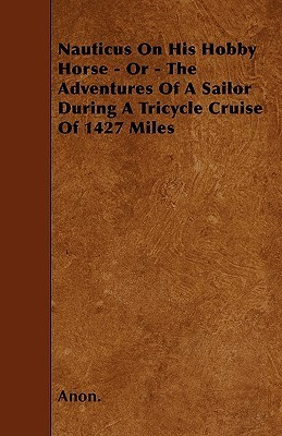 Nauticus on His Hobby Horse - Or - The Adventures of a Sailor During a Tricycle Cruise of 1427 Miles Anonymous
