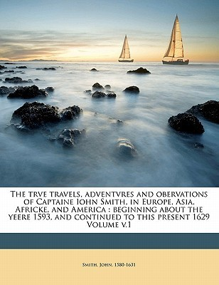 The Trve Travels, Adventvres and Obervations of Captaine Iohn Smith, in Europe, Asia, Africke, and America: Beginning about the Yeere 1593, and Contin  by  Smith John 1580-1631