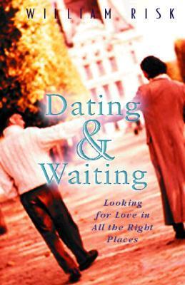 Dating & Waiting: Looking for Love in All the Right Places William P. Risk