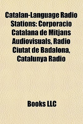 Catalan-Language Radio Stations: Corporaci Catalana de Mitjans Audiovisuals, R dio Ciutat de Badalona, Catalunya R dio  by  Books LLC