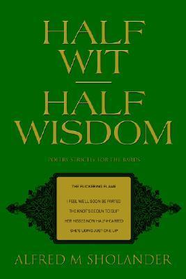 Half Wit--Half Wisdom: Poetry Strictly for the Bards  by  Alfred Sholander