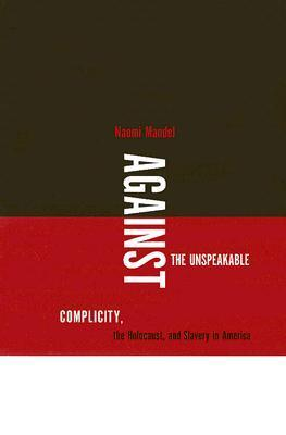 Against The Unspeakable: Complicity, The Holocaust, And Slavery In America  by  Naomi Mandel