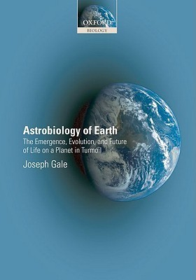 Astrobiology of Earth: The Emergence, Evolution and Future of Life on a Planet in Turmoil  by  Joseph Gale