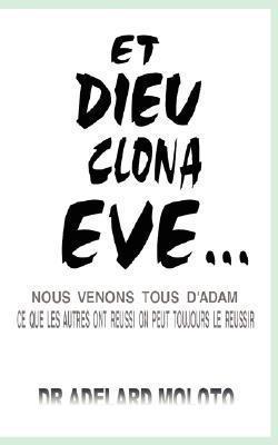 Et Dieu Clona Eve...: Nous Venons Tous DAdam Ce Que Les Autres Ont Reussi on Peut Toujours Le Reussir  by  Adelard Moloto