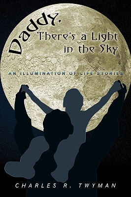 Daddy, Theres a Light in the Sky: An Illumination of Life Stories Charles R. Twyman
