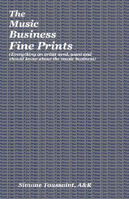 The Music Business Fine Prints (Everything an Artist Need, Want and Should Know about the Music Business) Simone Toussaint