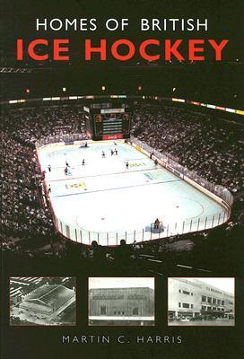 Homes of British Ice Hockey  by  Martin C. Harris