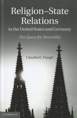 Religion-State Relations in the United States and Germany: The Quest for Neutrality  by  Claudia E. Haupt