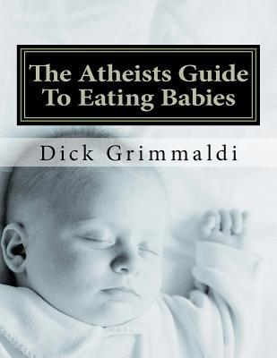The Atheists Guide to Eating Babies Dick Grimmaldi