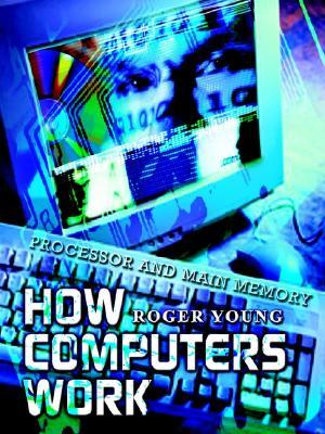 How Computers Work: Processor and Main Memory  by  Roger Young