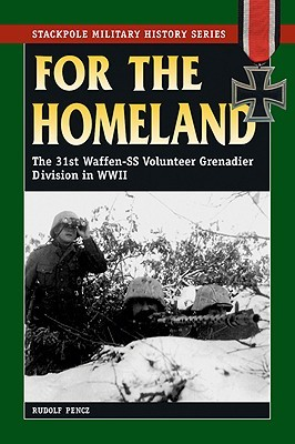 For the Homeland: The 31st Waffen-SS Volunteer Grenadier Division in World War II  by  Rudolf Pencz