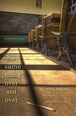 The Same Thing Over and Over: How School Reformers Get Stuck in Yesterdays Ideas Frederick M. Hess