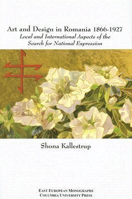 Art and Design in Romania, 1866-1927: Local and International Aspects of the Search for National Expression Shona Kallestrup