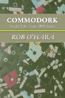 Commodork: Sordid Tales from a BBS Junkie  by  Rob OHara
