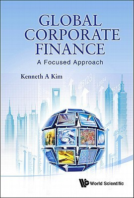 Global Corporate Finance: A Focused Approach  by  Kenneth A. Kim