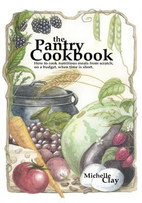 The Pantry Cookbook: How to Cook Nutritious Meals from Scratch, on a Budget, When Time Is Short. Michelle  Clay