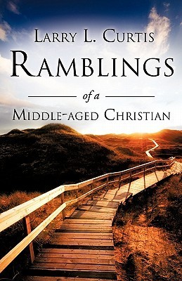 Ramblings of a Middle-Aged Christian  by  Larry L. Curtis