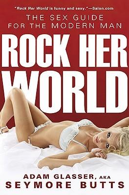 Rock Her World: The Sex Guide for Modern Man  by  Adam Glasser