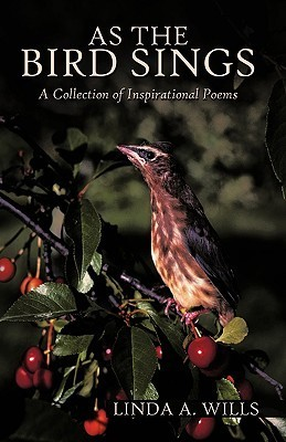 As the Bird Sings: A Collection of Inspirational Poems  by  Linda A. Wills