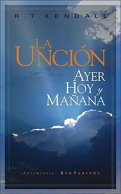 La Uncion: Ayer, Hoy y Manana = The Anointing R.T. Kendall