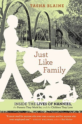 Just Like Family: Inside the Lives of Nannies, the Parents They Work for, and the Children They Love  by  Tasha Blaine