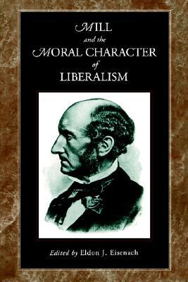 Mill and the Moral Character of Liberalism  by  Eldon J. Eisenach