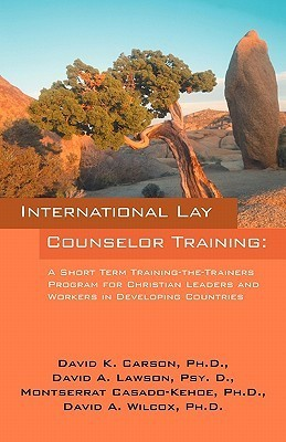 International Lay Counselor Training: A Short Term Training-The-Trainers Program for Christian Leaders and Workers in Developing Countries David K. Carson