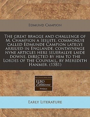 The great bragge and challenge of M. Champion a Iesuite, commonlye called Edmunde Campion latelye arriued in Englande, contayninge nyne articles here seuerallye laide downe, directed him to the Lordes of the Counsail, by Meredith Hanmer. (1581) by Edmund Campion