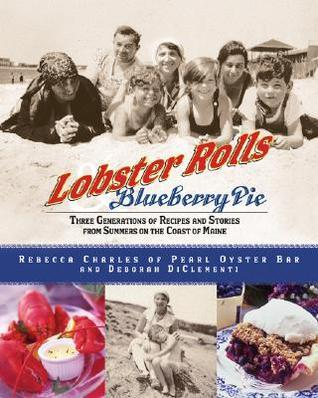 Lobster Rolls and Blueberry Pie: Three Generations of Recipes and Stories from Summers on the Coast of Maine Rebecca Charles